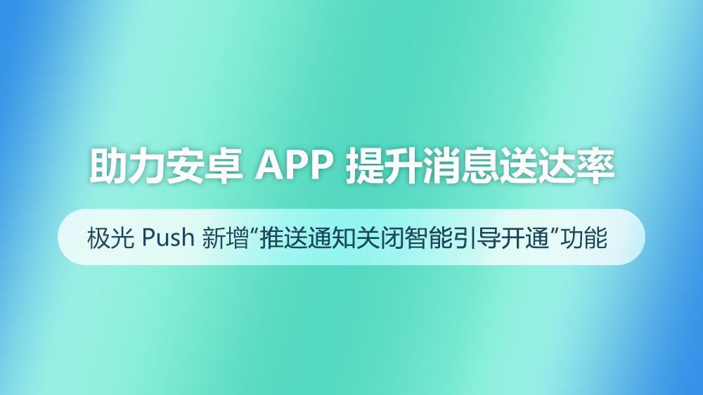 助力安卓App提升消息送达率 极光Push新增推送通知关闭智能引导开通功能