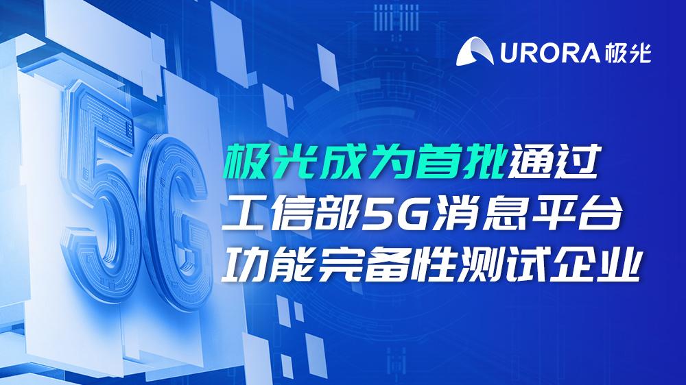 喜报!极光成为首批通过工信部5G消息平台功能完备性测试企业